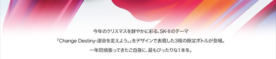 今年のクリスマスを鮮やかに彩る、SK-IIのテーマ「Change Destiny-運命を変えよう。」をデザインで表現した3種の限定ボトルが登場。一年間頑張ってきたご自身に、最もぴったりな1本を。