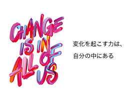 CHANGE IS IN ALL OF US 変化を起こす力は、自分の中にある