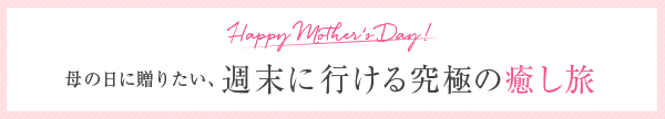 Happy Mother's Day! 母の日に贈りたい、週末に行ける究極の癒し旅